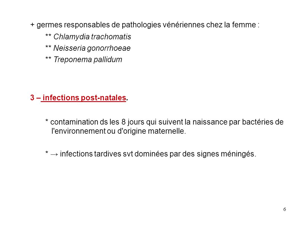 6 + germes responsables de pathologies vénériennes chez la femme : ** Chlamydia trachomatis ** Neisseria gonorrhoeae ** Treponema pallidum 3 – infecti