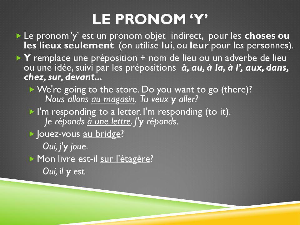 LE PRONOM 'Y'  Le pronom 'y' est un pronom objet indirect, pour les choses ou les lieux seulement (on utilise lui, ou leur pour les personnes).  Y r