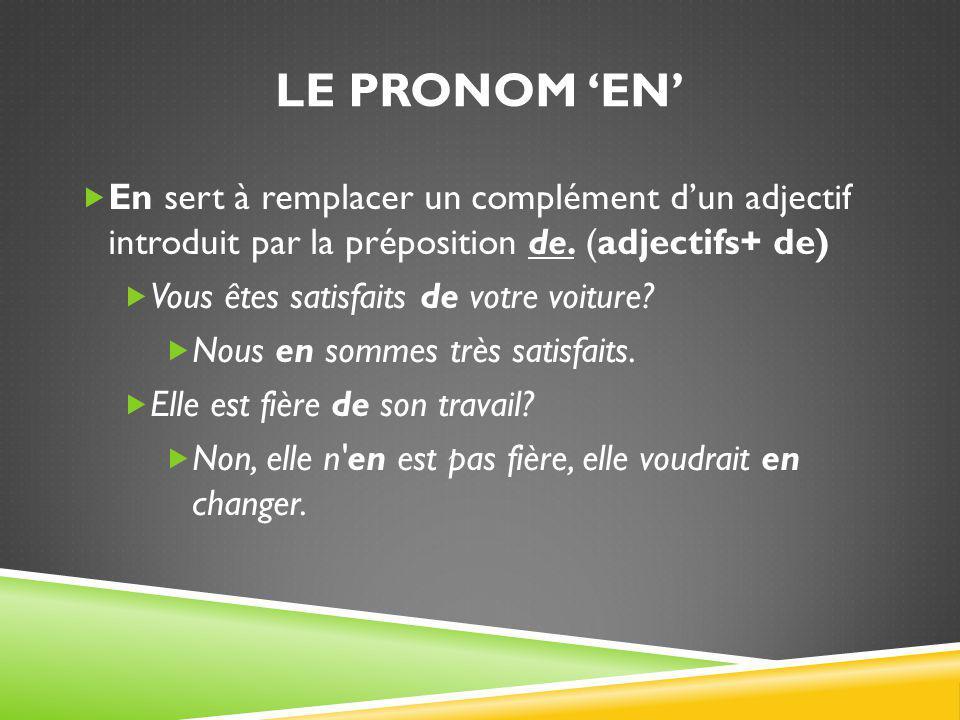 LE PRONOM 'EN'  En sert à remplacer un complément d'un adjectif introduit par la préposition de. (adjectifs+ de)  Vous êtes satisfaits de votre voit