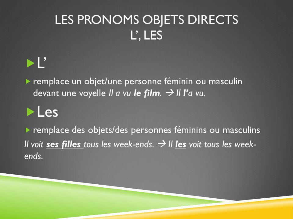 LES PRONOMS OBJETS DIRECTS L', LES  L'  remplace un objet/une personne féminin ou masculin devant une voyelle Il a vu le film.  Il l'a vu.  Les 