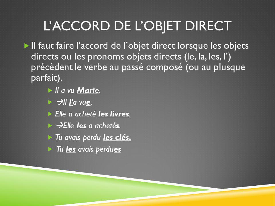L'ACCORD DE L'OBJET DIRECT  Il faut faire l'accord de l'objet direct lorsque les objets directs ou les pronoms objets directs (le, la, les, l') précè