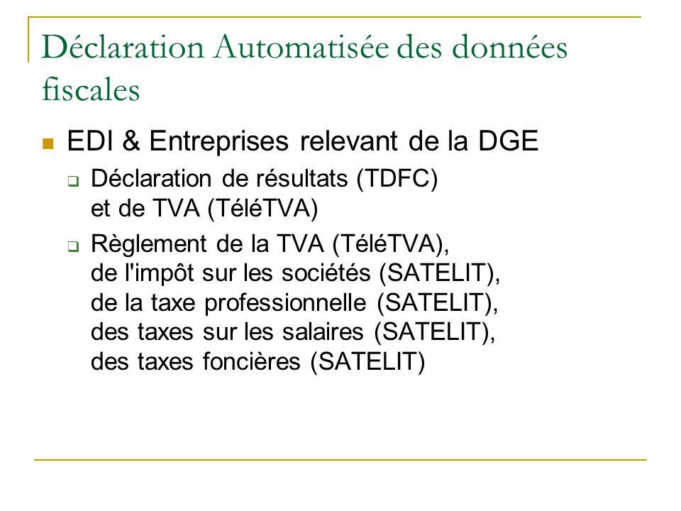 Déclaration Automatisée des données fiscales EDI & Entreprises relevant de la DGE  Déclaration de résultats (TDFC) et de TVA (TéléTVA)  Règlement de la TVA (TéléTVA), de l impôt sur les sociétés (SATELIT), de la taxe professionnelle (SATELIT), des taxes sur les salaires (SATELIT), des taxes foncières (SATELIT)