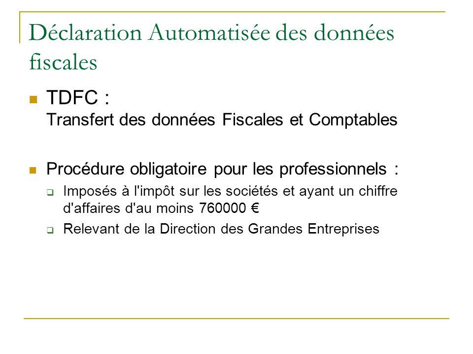 Déclaration Automatisée des données fiscales TDFC : Transfert des données Fiscales et Comptables Procédure obligatoire pour les professionnels :  Imposés à l impôt sur les sociétés et ayant un chiffre d affaires d au moins 760000 €  Relevant de la Direction des Grandes Entreprises