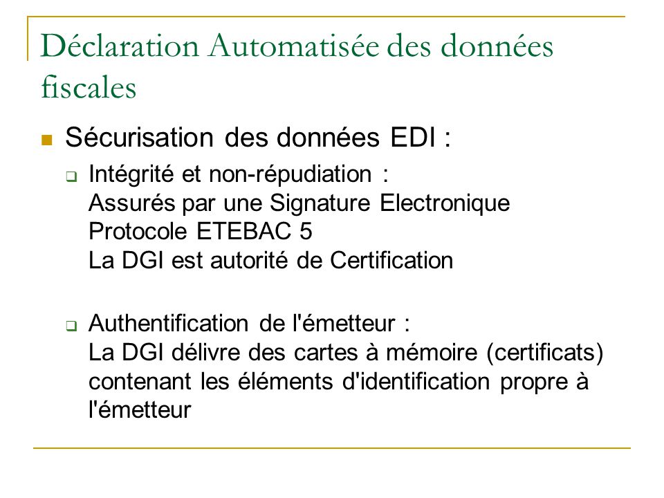 Déclaration Automatisée des données fiscales Sécurisation des données EDI :  Intégrité et non-répudiation : Assurés par une Signature Electronique Protocole ETEBAC 5 La DGI est autorité de Certification  Authentification de l émetteur : La DGI délivre des cartes à mémoire (certificats) contenant les éléments d identification propre à l émetteur