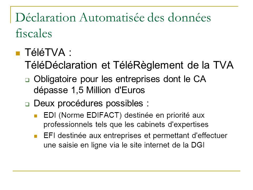 Déclaration Automatisée des données fiscales TéléTVA : TéléDéclaration et TéléRèglement de la TVA  Obligatoire pour les entreprises dont le CA dépasse 1,5 Million d Euros  Deux procédures possibles : EDI (Norme EDIFACT) destinée en priorité aux professionnels tels que les cabinets d expertises EFI destinée aux entreprises et permettant d effectuer une saisie en ligne via le site internet de la DGI