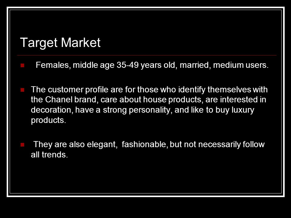 Target Market Females, middle age 35-49 years old, married, medium users. The customer profile are for those who identify themselves with the Chanel b