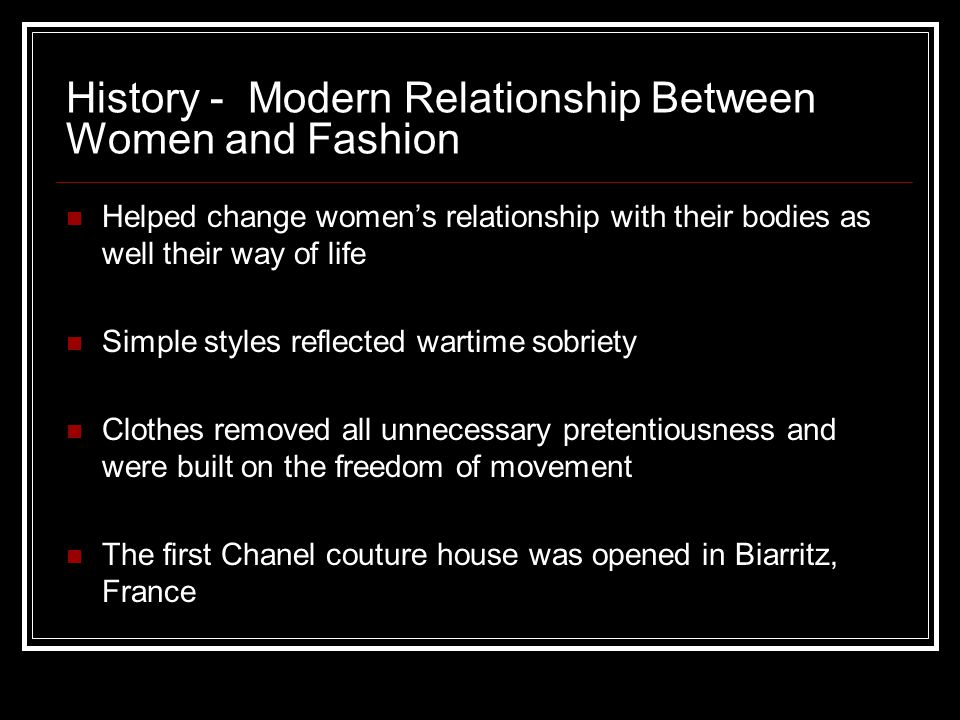 History - Modern Relationship Between Women and Fashion Helped change women's relationship with their bodies as well their way of life Simple styles r