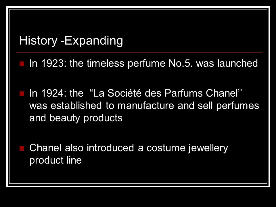 "History -Expanding In 1923: the timeless perfume No.5. was launched In 1924: the ""La Société des Parfums Chanel'' was established to manufacture and s"