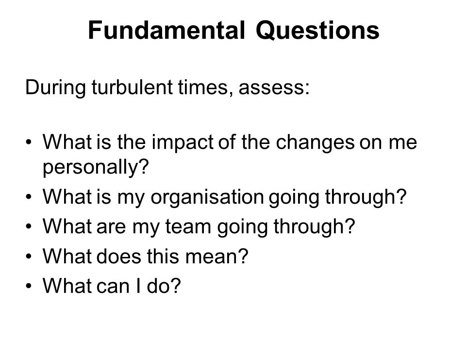 Fundamental Questions During turbulent times, assess: What is the impact of the changes on me personally.