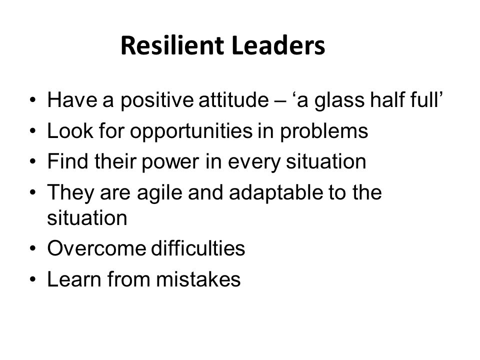 Resilient Leaders Have a positive attitude – 'a glass half full' Look for opportunities in problems Find their power in every situation They are agile and adaptable to the situation Overcome difficulties Learn from mistakes