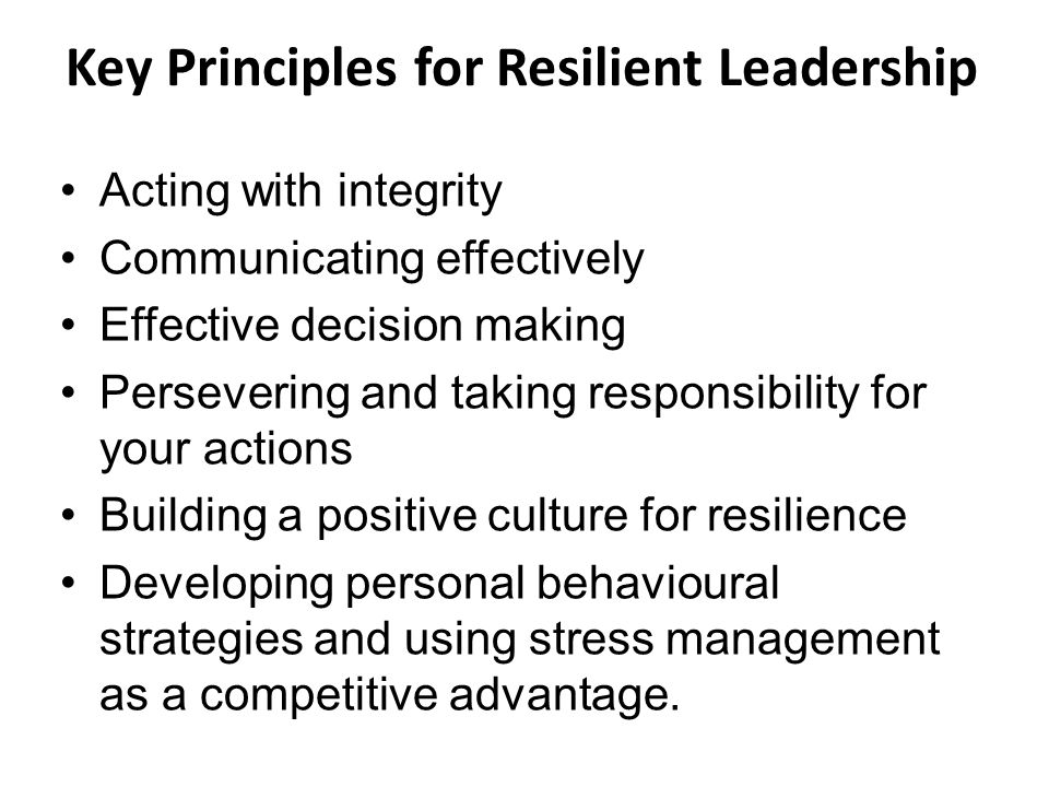 Key Principles for Resilient Leadership Acting with integrity Communicating effectively Effective decision making Persevering and taking responsibility for your actions Building a positive culture for resilience Developing personal behavioural strategies and using stress management as a competitive advantage.