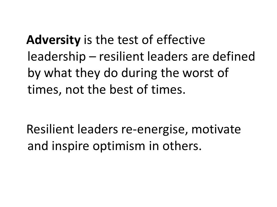 Adversity is the test of effective leadership – resilient leaders are defined by what they do during the worst of times, not the best of times. Resili