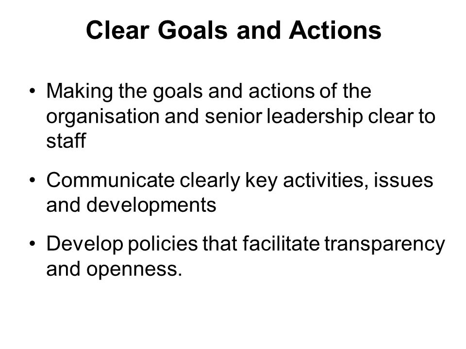 Clear Goals and Actions Making the goals and actions of the organisation and senior leadership clear to staff Communicate clearly key activities, issues and developments Develop policies that facilitate transparency and openness.