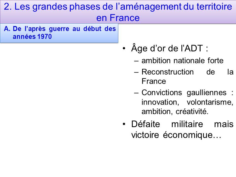 2. Les grandes phases de l'aménagement du territoire en France A.De l'après guerre au début des années 1970 Âge d'or de l'ADT : –ambition nationale fo