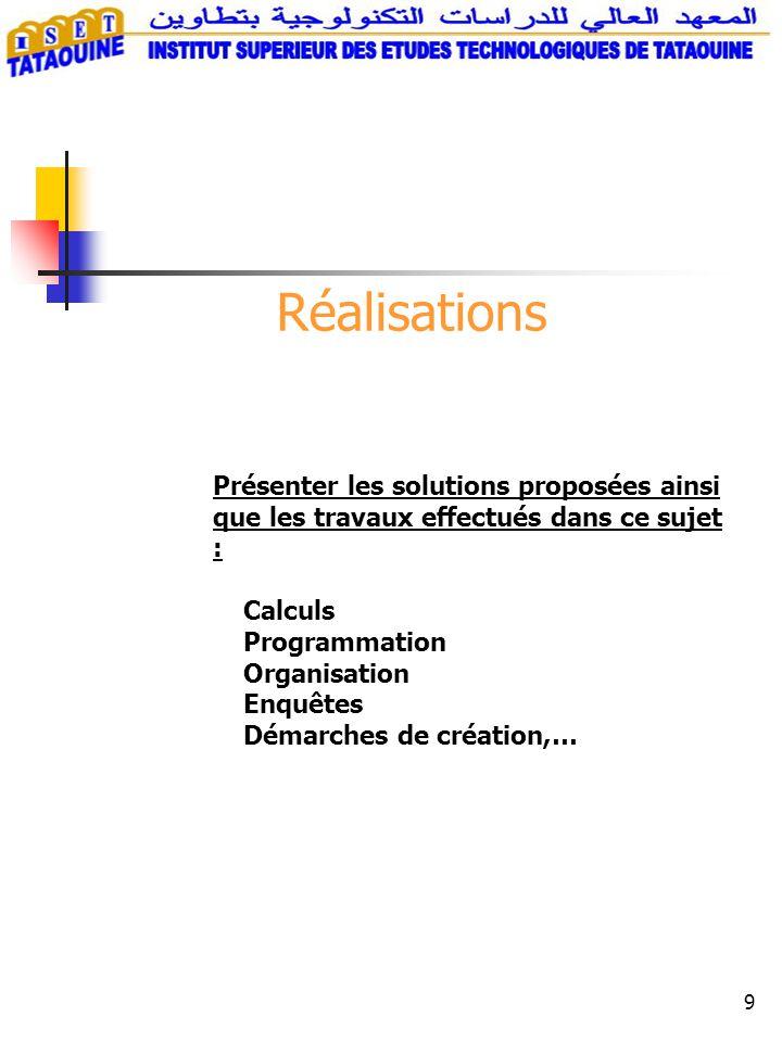 9 Réalisations Présenter les solutions proposées ainsi que les travaux effectués dans ce sujet : Calculs Programmation Organisation Enquêtes Démarches