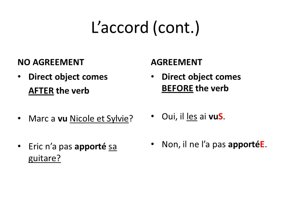 L'accord (cont.) NO AGREEMENT Direct object comes AFTER the verb Marc a vu Nicole et Sylvie.