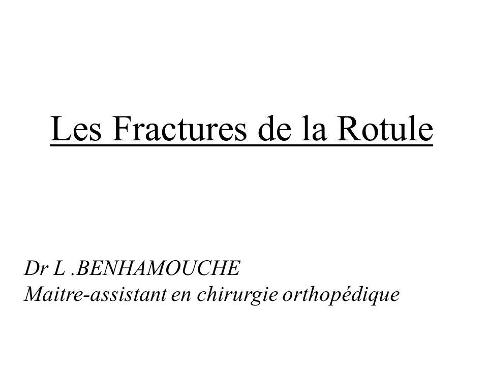 Les Fractures de la Rotule Dr L.BENHAMOUCHE Maitre-assistant en chirurgie orthopédique