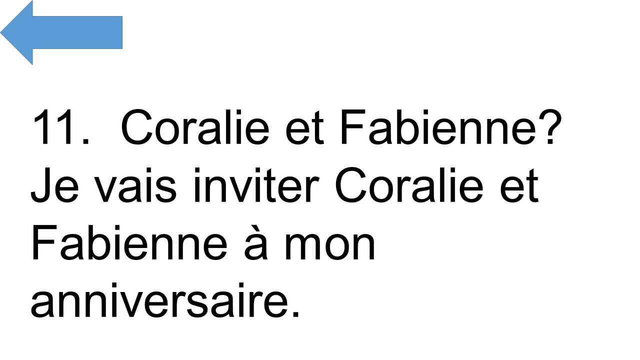 11. Coralie et Fabienne Je vais inviter Coralie et Fabienne à mon anniversaire.