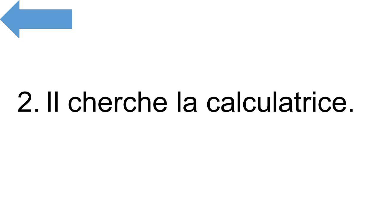 2.Il cherche la calculatrice.