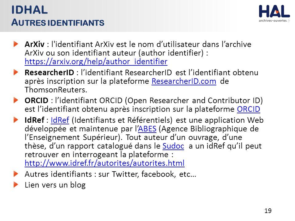 ArXiv : l identifiant ArXiv est le nom d'utilisateur dans l'archive ArXiv ou son identifiant auteur (author identifier) : https://arxiv.org/help/author_identifier https://arxiv.org/help/author_identifier ResearcherID : l'identifiant ResearcherID est l'identifiant obtenu après inscription sur la plateforme ResearcherID.com de ThomsonReuters.ResearcherID.com ORCID : l'identifiant ORCID (Open Researcher and Contributor ID) est l'identifiant obtenu après inscription sur la plateforme ORCIDORCID IdRef : IdRef (Identifiants et Référentiels) est une application Web développée et maintenue par l'ABES (Agence Bibliographique de l'Enseignement Supérieur).