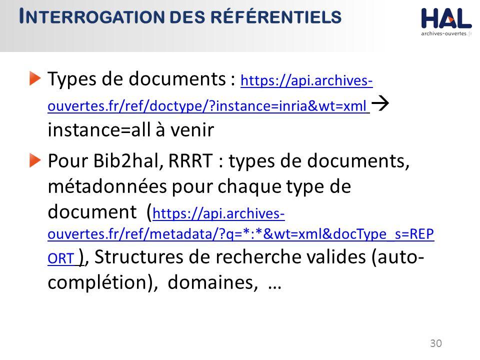 Types de documents : https://api.archives- ouvertes.fr/ref/doctype/ instance=inria&wt=xml  instance=all à venir https://api.archives- ouvertes.fr/ref/doctype/ instance=inria&wt=xml Pour Bib2hal, RRRT : types de documents, métadonnées pour chaque type de document ( https://api.archives- ouvertes.fr/ref/metadata/ q=*:*&wt=xml&docType_s=REP ORT ), Structures de recherche valides (auto- complétion), domaines, … https://api.archives- ouvertes.fr/ref/metadata/ q=*:*&wt=xml&docType_s=REP ORT 30