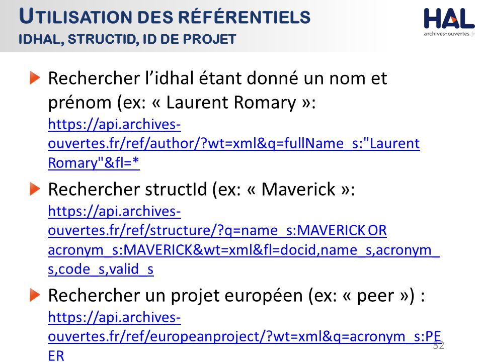 Rechercher l'idhal étant donné un nom et prénom (ex: « Laurent Romary »: https://api.archives- ouvertes.fr/ref/author/?wt=xml&q=fullName_s: Laurent Romary &fl=* https://api.archives- ouvertes.fr/ref/author/?wt=xml&q=fullName_s: Laurent Romary &fl=* Rechercher structId (ex: « Maverick »: https://api.archives- ouvertes.fr/ref/structure/?q=name_s:MAVERICK OR acronym_s:MAVERICK&wt=xml&fl=docid,name_s,acronym_ s,code_s,valid_s https://api.archives- ouvertes.fr/ref/structure/?q=name_s:MAVERICK OR acronym_s:MAVERICK&wt=xml&fl=docid,name_s,acronym_ s,code_s,valid_s Rechercher un projet européen (ex: « peer ») : https://api.archives- ouvertes.fr/ref/europeanproject/?wt=xml&q=acronym_s:PE ER https://api.archives- ouvertes.fr/ref/europeanproject/?wt=xml&q=acronym_s:PE ER 32