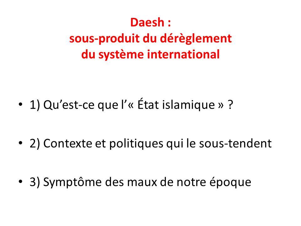 Daesh : sous-produit du dérèglement du système international 1) Qu'est-ce que l'« État islamique » ? 2) Contexte et politiques qui le sous-tendent 3)