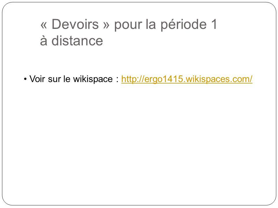 « Devoirs » pour la période 1 à distance Voir sur le wikispace : http://ergo1415.wikispaces.com/http://ergo1415.wikispaces.com/