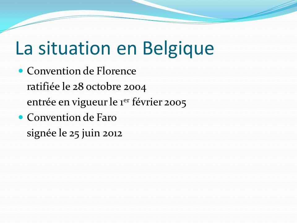 La situation en Belgique Convention de Florence ratifiée le 28 octobre 2004 entrée en vigueur le 1 er février 2005 Convention de Faro signée le 25 jui
