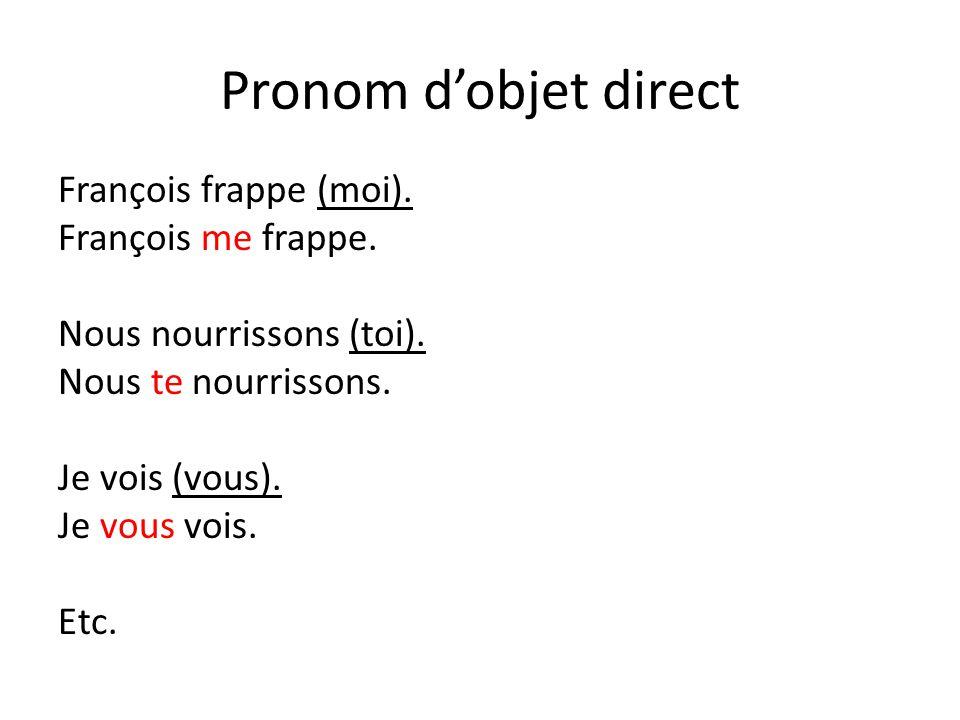 Pronom d'objet direct François frappe (moi). François me frappe. Nous nourrissons (toi). Nous te nourrissons. Je vois (vous). Je vous vois. Etc.