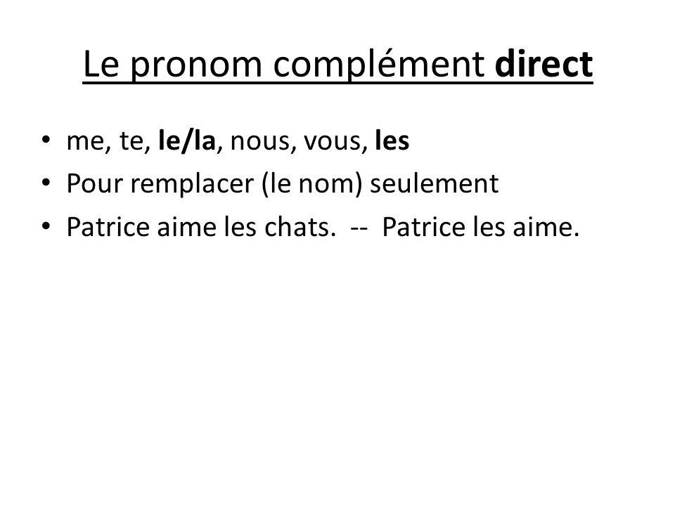 Le pronom complément direct me, te, le/la, nous, vous, les Pour remplacer (le nom) seulement Patrice aime les chats. -- Patrice les aime.
