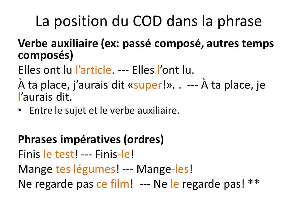 La position du COD dans la phrase Verbe auxiliaire (ex: passé composé, autres temps composés) Elles ont lu l'article. --- Elles l'ont lu. À ta place,