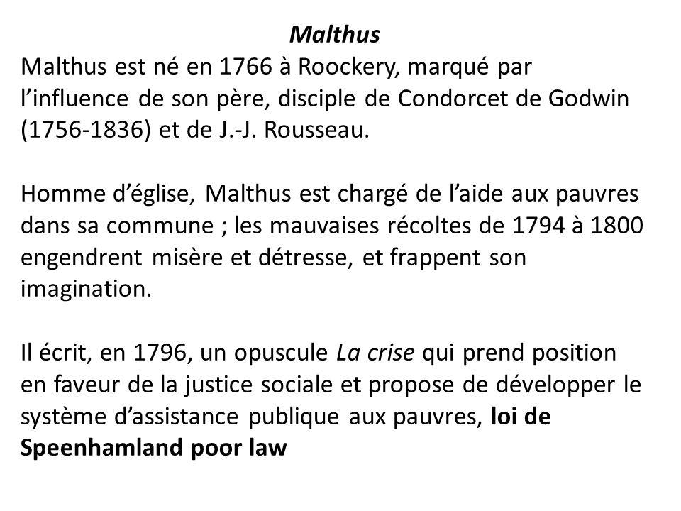 Malthus Malthus est né en 1766 à Roockery, marqué par l'influence de son père, disciple de Condorcet de Godwin (1756-1836) et de J.-J. Rousseau. Homme