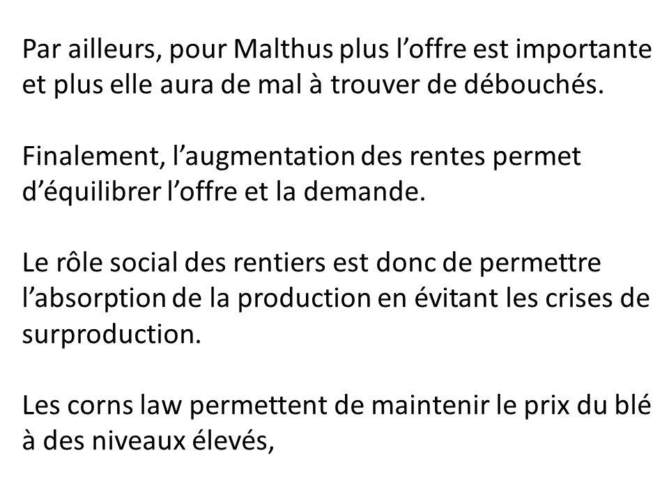Par ailleurs, pour Malthus plus l'offre est importante et plus elle aura de mal à trouver de débouchés. Finalement, l'augmentation des rentes permet d
