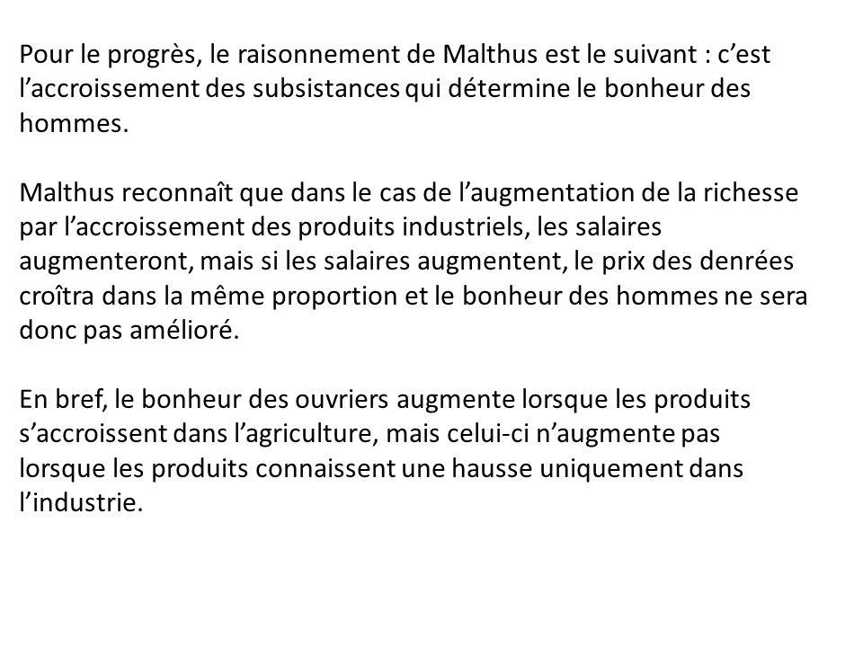 Pour le progrès, le raisonnement de Malthus est le suivant : c'est l'accroissement des subsistances qui détermine le bonheur des hommes. Malthus recon