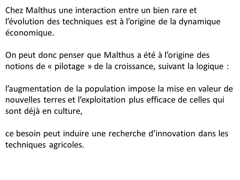 Chez Malthus une interaction entre un bien rare et l'évolution des techniques est à l'origine de la dynamique économique. On peut donc penser que Malt