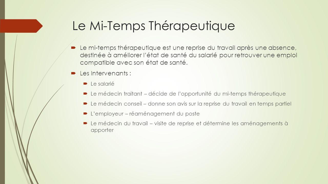 Le Mi-Temps Thérapeutique  Le mi-temps thérapeutique est une reprise du travail après une absence, destinée à améliorer l'état de santé du salarié pour retrouver une emploi compatible avec son état de santé.