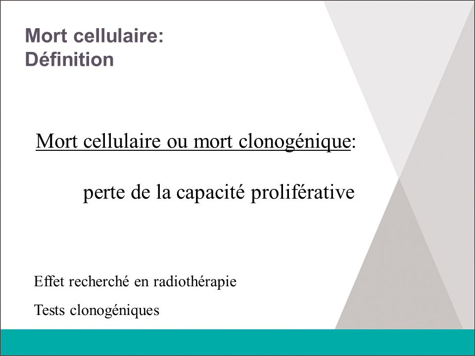 Mort cellulaire 1/ Cellules proliférantes  perte de la capacité de prolifération Intérêt dans le traitement du cancer Disparition des cellules clonogéniques 2/ Cellules différenciées Cellules nerveuses, musculaires, secrétoires, …  Perte de la fonction Tissus sains +++ Toxicité