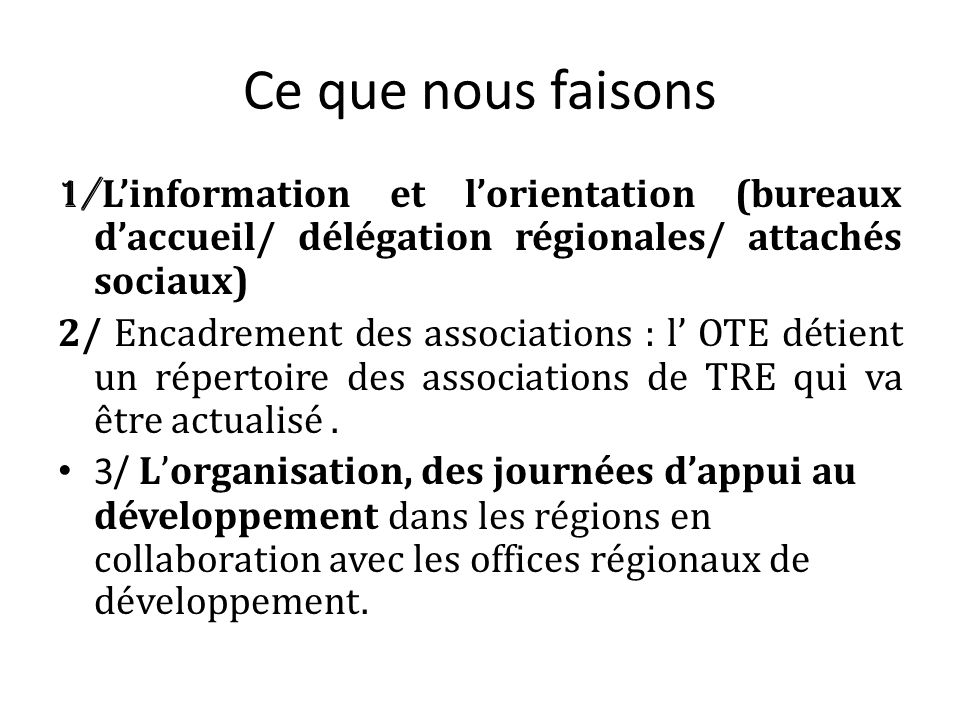 Ce que nous faisons 1/ L'information et l'orientation (bureaux d'accueil/ délégation régionales/ attachés sociaux) 2/ Encadrement des associations : l' OTE détient un répertoire des associations de TRE qui va être actualisé.