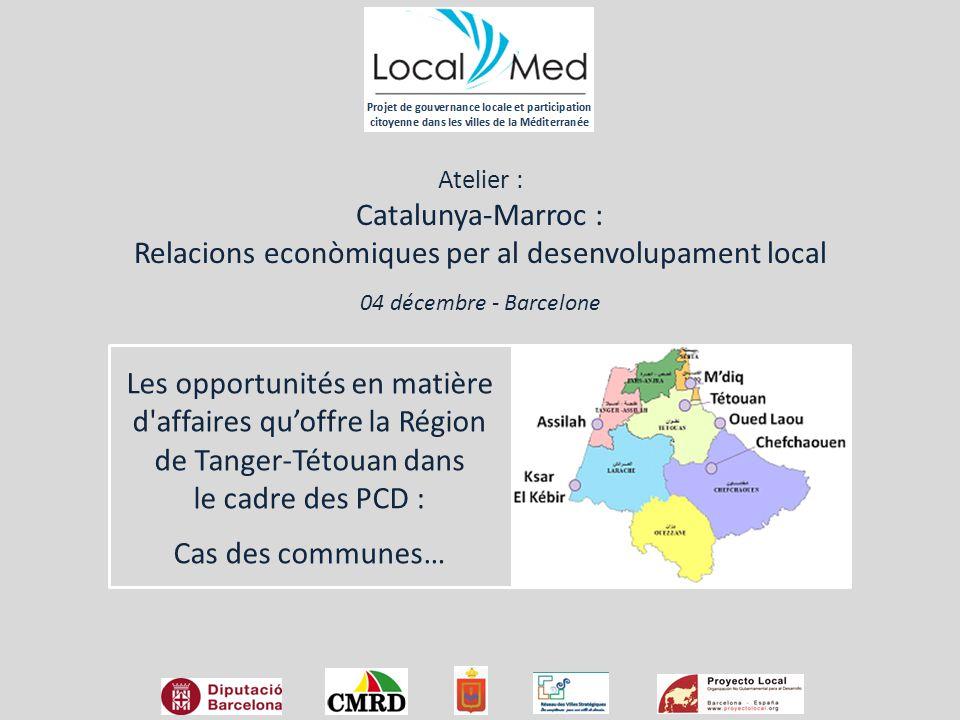 Les opportunités en matière d affaires qu'offre la Région de Tanger-Tétouan dans le cadre des PCD : Cas des communes… Atelier : Catalunya-Marroc : Relacions econòmiques per al desenvolupament local 04 décembre - Barcelone
