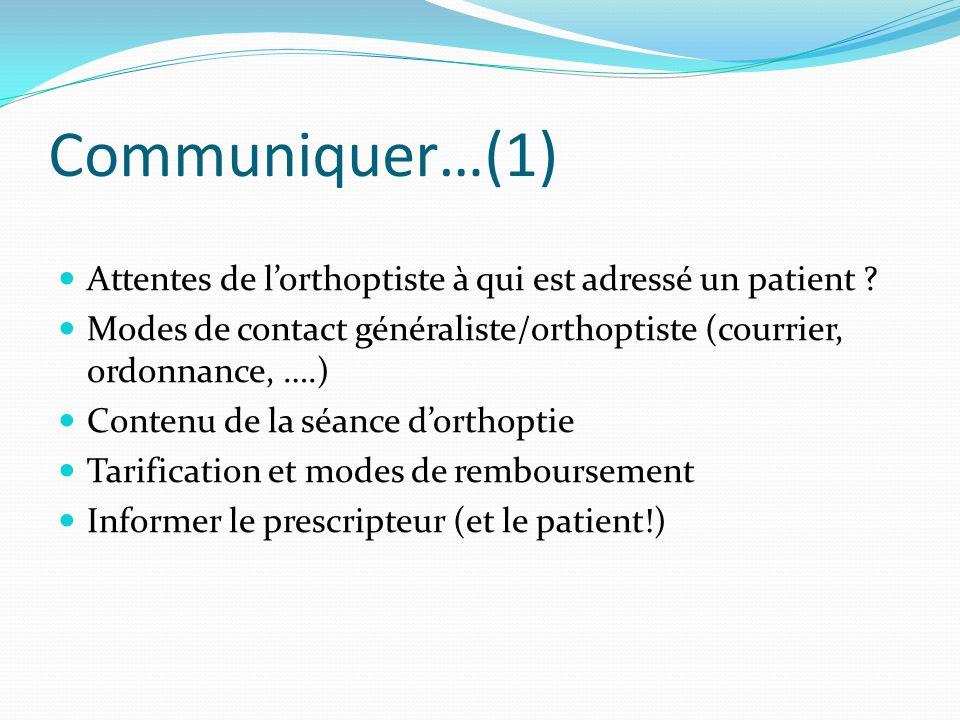 Communiquer…(1) Attentes de l'orthoptiste à qui est adressé un patient ? Modes de contact généraliste/orthoptiste (courrier, ordonnance, ….) Contenu d