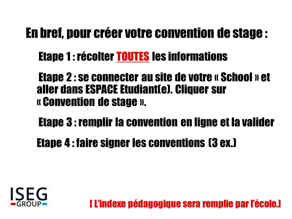 En bref, pour créer votre convention de stage : Etape 1 : récolter TOUTES les informations Etape 2 : se connecter au site de votre « School » et aller dans ESPACE Etudiant(e).