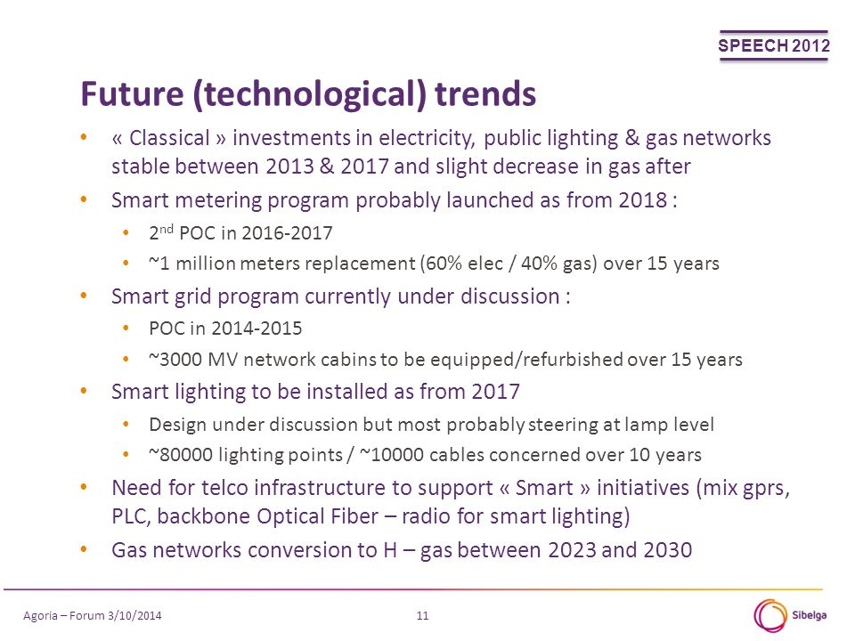 Future (technological) trends 11 « Classical » investments in electricity, public lighting & gas networks stable between 2013 & 2017 and slight decrease in gas after Smart metering program probably launched as from 2018 : 2 nd POC in 2016-2017 ~1 million meters replacement (60% elec / 40% gas) over 15 years Smart grid program currently under discussion : POC in 2014-2015 ~3000 MV network cabins to be equipped/refurbished over 15 years Smart lighting to be installed as from 2017 Design under discussion but most probably steering at lamp level ~80000 lighting points / ~10000 cables concerned over 10 years Need for telco infrastructure to support « Smart » initiatives (mix gprs, PLC, backbone Optical Fiber – radio for smart lighting) Gas networks conversion to H – gas between 2023 and 2030 SPEECH 2012 Agoria – Forum 3/10/2014