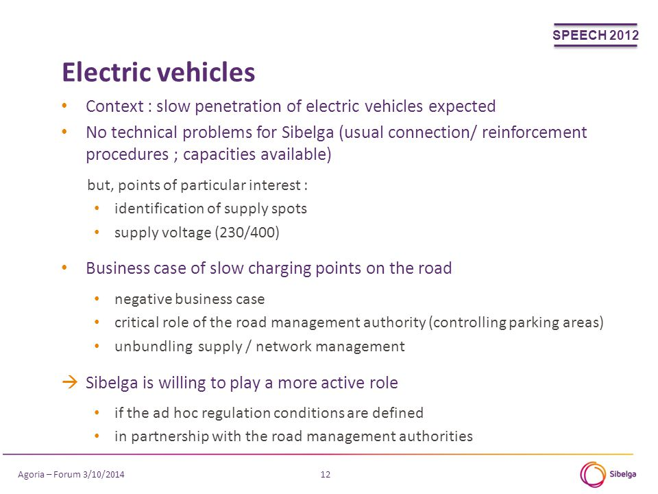 Electric vehicles 12 Context : slow penetration of electric vehicles expected No technical problems for Sibelga (usual connection/ reinforcement procedures ; capacities available) but, points of particular interest : identification of supply spots supply voltage (230/400) Business case of slow charging points on the road negative business case critical role of the road management authority (controlling parking areas) unbundling supply / network management  Sibelga is willing to play a more active role if the ad hoc regulation conditions are defined in partnership with the road management authorities SPEECH 2012 Agoria – Forum 3/10/2014