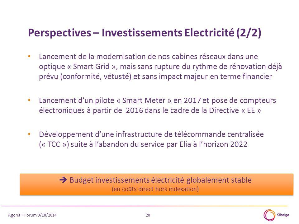 20 Lancement de la modernisation de nos cabines réseaux dans une optique « Smart Grid », mais sans rupture du rythme de rénovation déjà prévu (conformité, vétusté) et sans impact majeur en terme financier Lancement d'un pilote « Smart Meter » en 2017 et pose de compteurs électroniques à partir de 2016 dans le cadre de la Directive « EE » Développement d'une infrastructure de télécommande centralisée (« TCC ») suite à l'abandon du service par Elia à l'horizon 2022  Budget investissements électricité globalement stable (en coûts direct hors indexation) Perspectives – Investissements Electricité (2/2) Agoria – Forum 3/10/2014