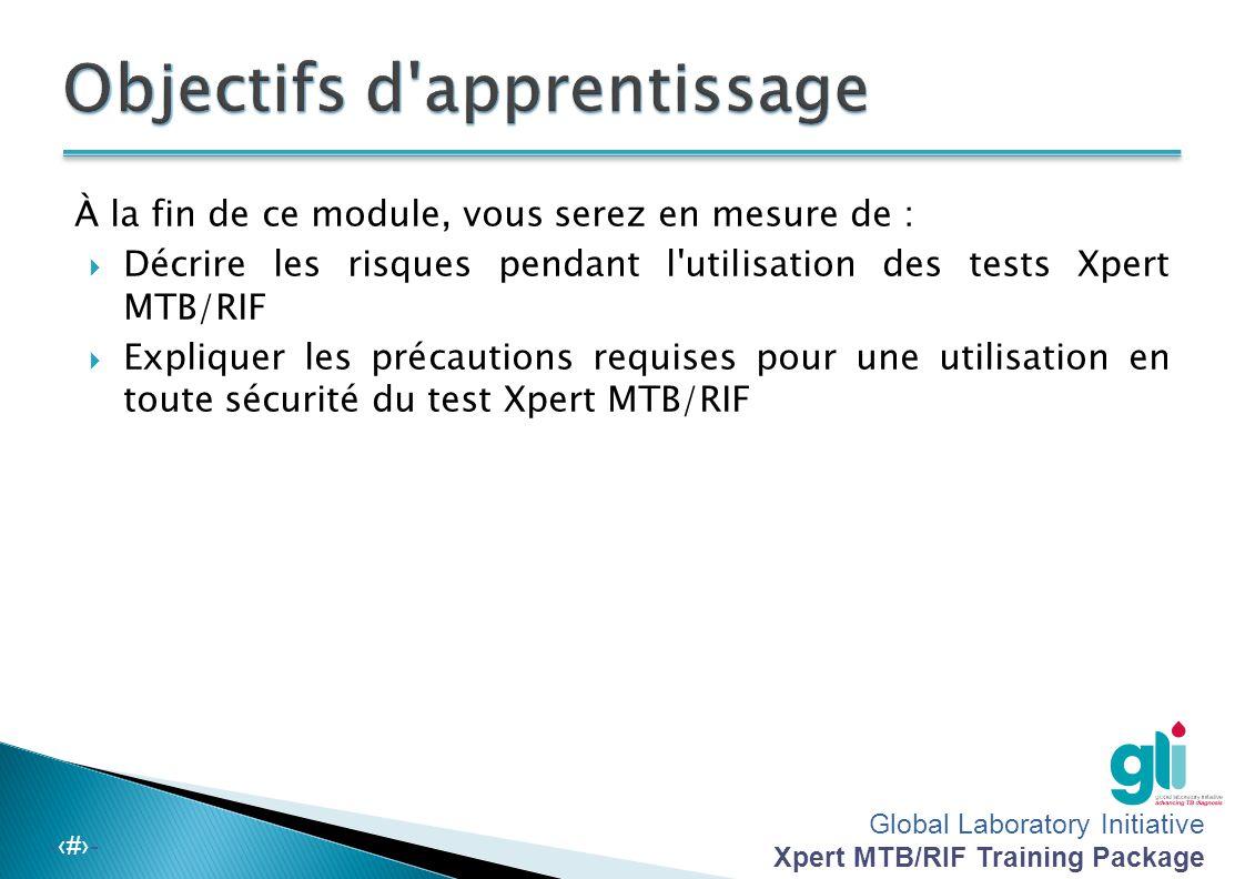 Global Laboratory Initiative Xpert MTB/RIF Training Package -‹#›- À la fin de ce module, vous serez en mesure de :  Décrire les risques pendant l utilisation des tests Xpert MTB/RIF  Expliquer les précautions requises pour une utilisation en toute sécurité du test Xpert MTB/RIF