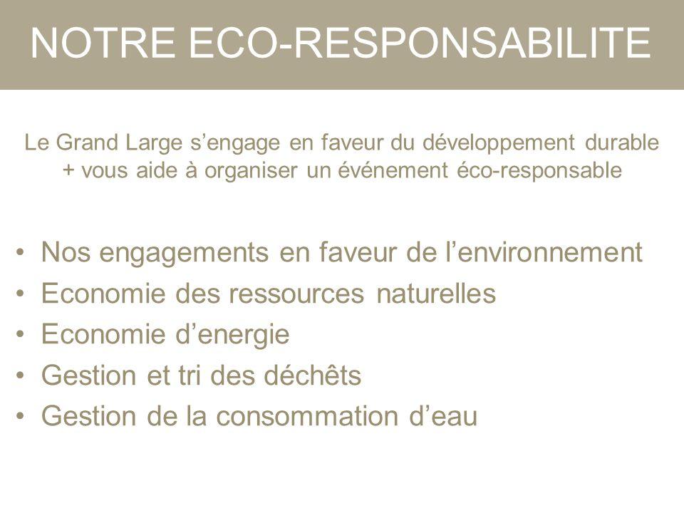 NOTRE ECO-RESPONSABILITE Le Grand Large s'engage en faveur du développement durable + vous aide à organiser un événement éco-responsable Nos engagements en faveur de l'environnement Economie des ressources naturelles Economie d'energie Gestion et tri des déchêts Gestion de la consommation d'eau