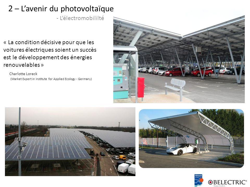 2 – L'avenir du photovoltaïque - L'électromobililté « La condition décisive pour que les voitures électriques soient un succès est le développement des énergies renouvelables » Charlotte Loreck (Market Expert in Institute for Applied Ecology - Germany)