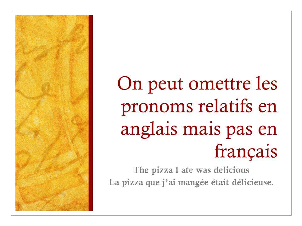 On peut omettre les pronoms relatifs en anglais mais pas en français The pizza I ate was delicious La pizza que j'ai mangée était délicieuse.