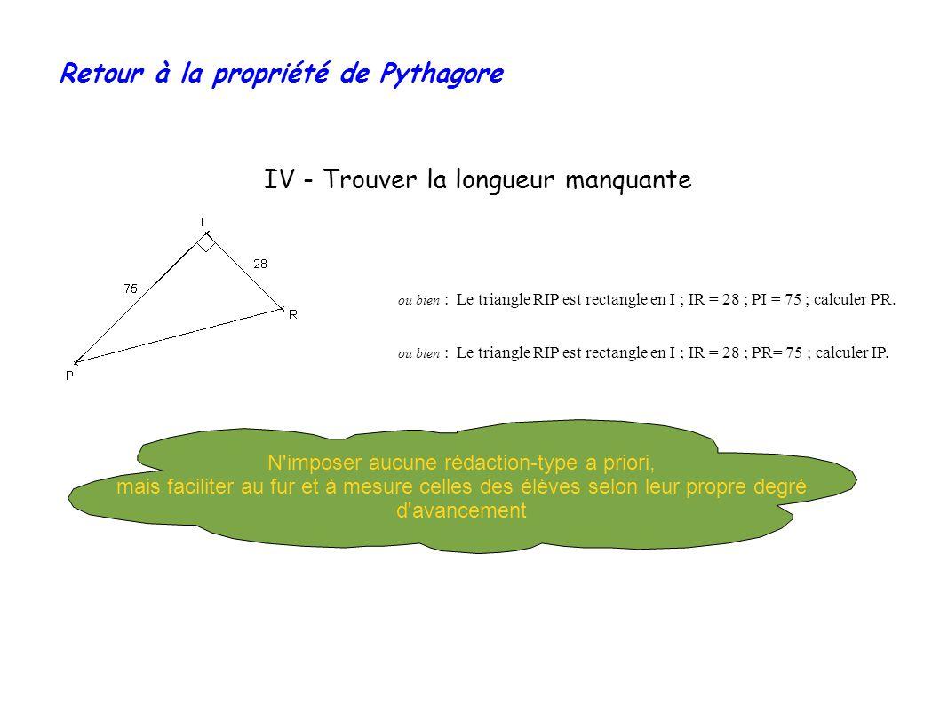 Retour à la propriété de Pythagore IV - Trouver la longueur manquante ou bien : Le triangle RIP est rectangle en I ; IR = 28 ; PI = 75 ; calculer PR.
